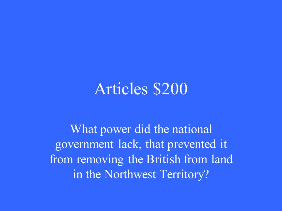 Articles $200 What power did the national government lack, that prevented it from removing the British from land in the Northwest Territory