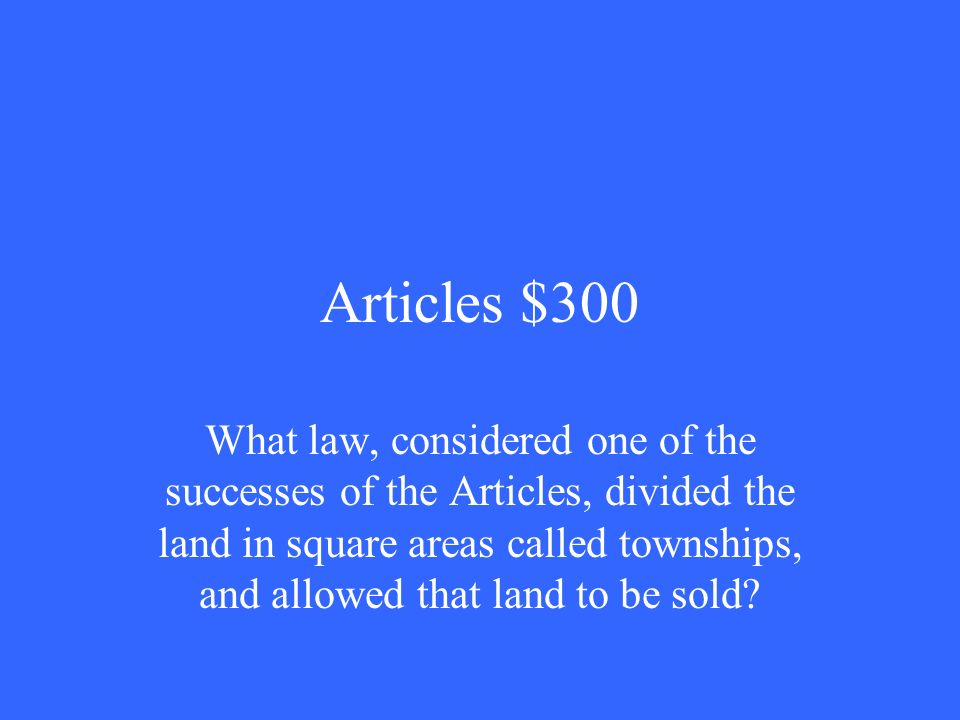 Articles $300 What law, considered one of the successes of the Articles, divided the land in square areas called townships, and allowed that land to be sold