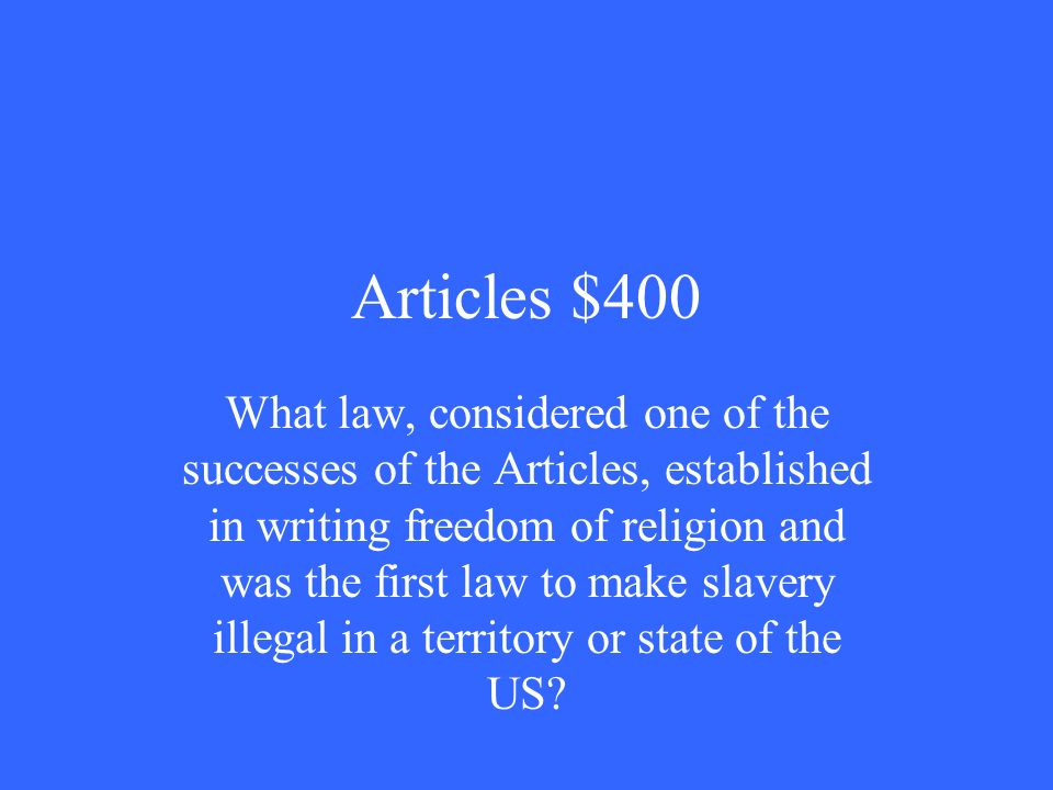 Articles $400 What law, considered one of the successes of the Articles, established in writing freedom of religion and was the first law to make slavery illegal in a territory or state of the US