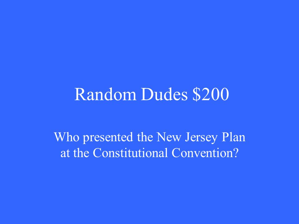 Random Dudes $200 Who presented the New Jersey Plan at the Constitutional Convention