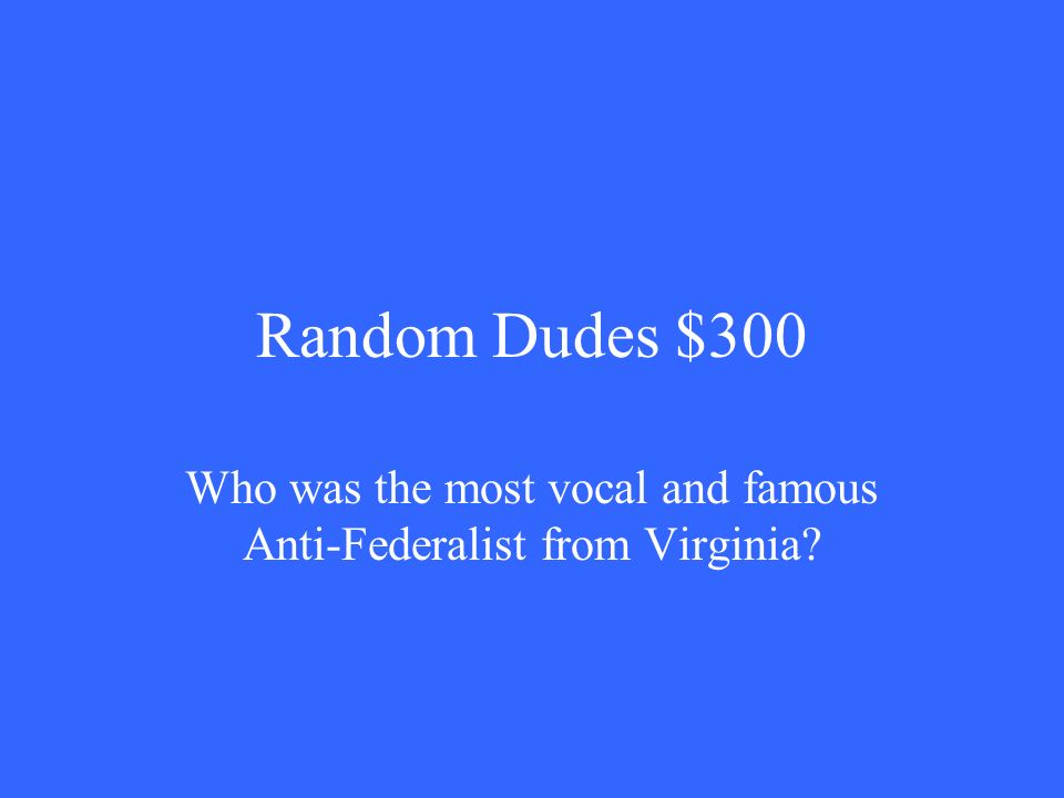 Random Dudes $300 Who was the most vocal and famous Anti-Federalist from Virginia