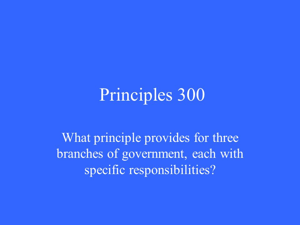 Principles 300 What principle provides for three branches of government, each with specific responsibilities