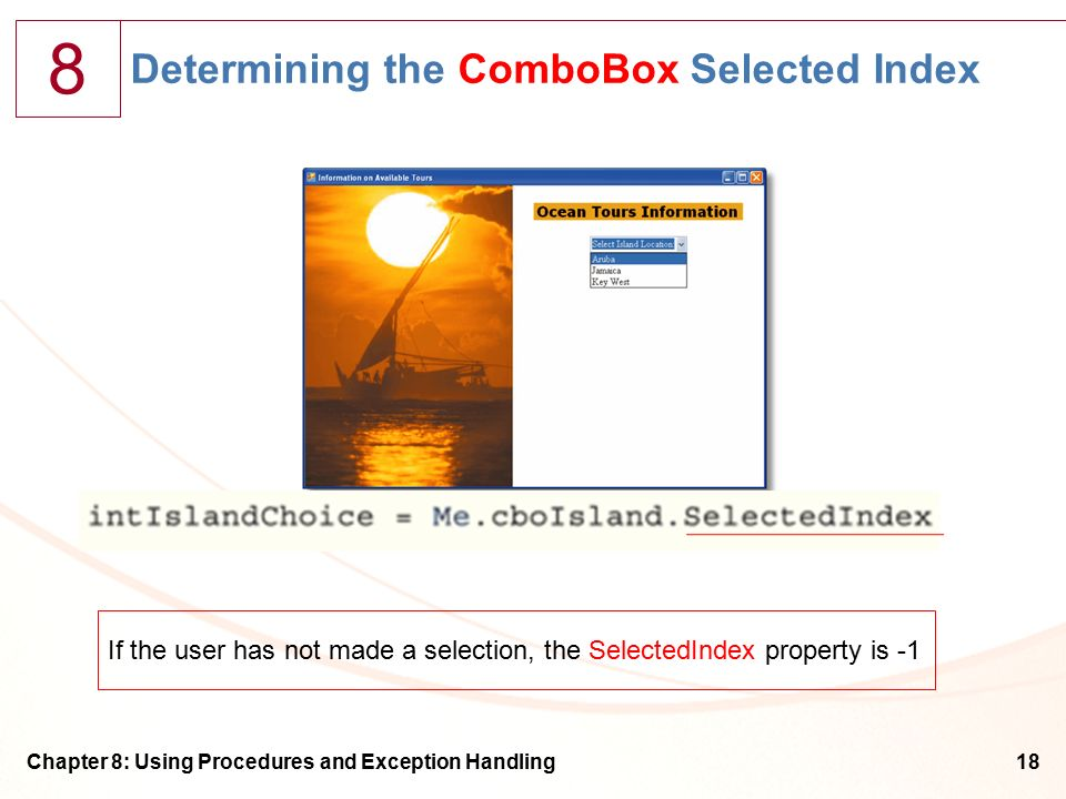 8 Chapter 8: Using Procedures and Exception Handling18 Determining the ComboBox Selected Index If the user has not made a selection, the SelectedIndex property is -1