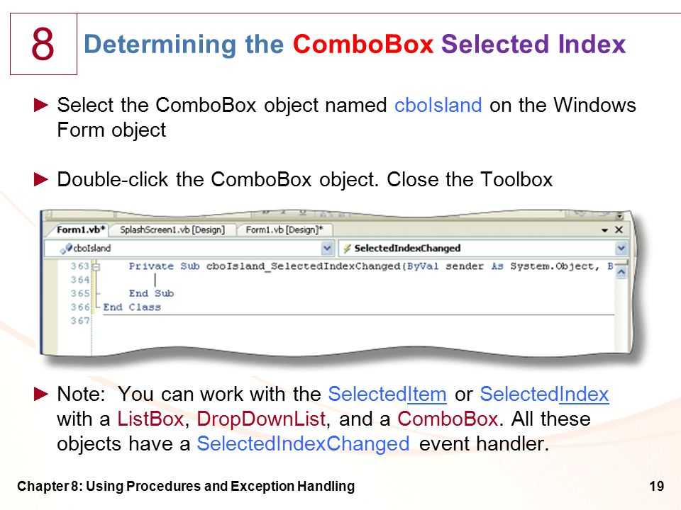 8 Chapter 8: Using Procedures and Exception Handling19 Determining the ComboBox Selected Index ►Select the ComboBox object named cboIsland on the Windows Form object ►Double-click the ComboBox object.