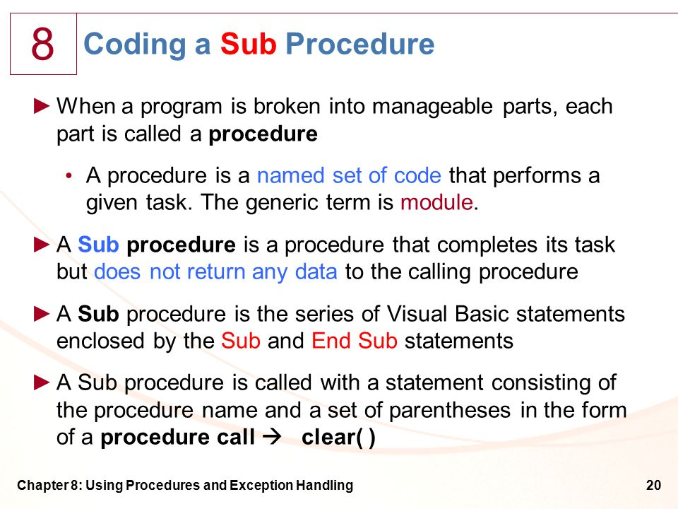 8 Chapter 8: Using Procedures and Exception Handling20 Coding a Sub Procedure ►When a program is broken into manageable parts, each part is called a procedure A procedure is a named set of code that performs a given task.