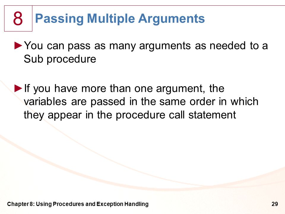 8 Chapter 8: Using Procedures and Exception Handling29 Passing Multiple Arguments ►You can pass as many arguments as needed to a Sub procedure ►If you have more than one argument, the variables are passed in the same order in which they appear in the procedure call statement