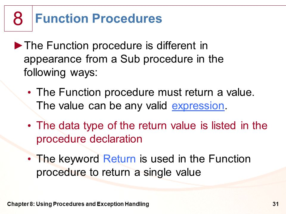 8 Chapter 8: Using Procedures and Exception Handling31 Function Procedures ►The Function procedure is different in appearance from a Sub procedure in the following ways: The Function procedure must return a value.