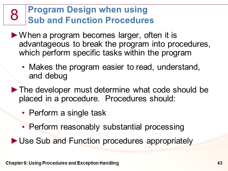 8 Chapter 8: Using Procedures and Exception Handling43 Program Design when using Sub and Function Procedures ►When a program becomes larger, often it is advantageous to break the program into procedures, which perform specific tasks within the program Makes the program easier to read, understand, and debug ►The developer must determine what code should be placed in a procedure.