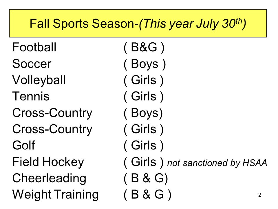 Fall Sports Season-(This year July 30 th ) Football ( B&G ) Soccer ( Boys ) Volleyball ( Girls ) Tennis ( Girls ) Cross-Country ( Boys) Cross-Country ( Girls ) Golf ( Girls ) Field Hockey ( Girls ) not sanctioned by HSAA Cheerleading ( B & G) Weight Training ( B & G ) 2