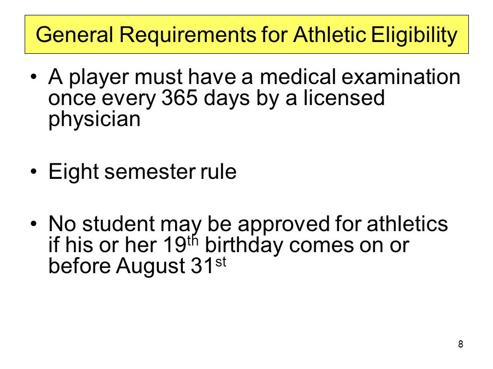 A player must have a medical examination once every 365 days by a licensed physician Eight semester rule No student may be approved for athletics if his or her 19 th birthday comes on or before August 31 st General Requirements for Athletic Eligibility 8