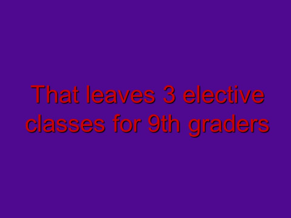 That leaves 3 elective classes for 9th graders