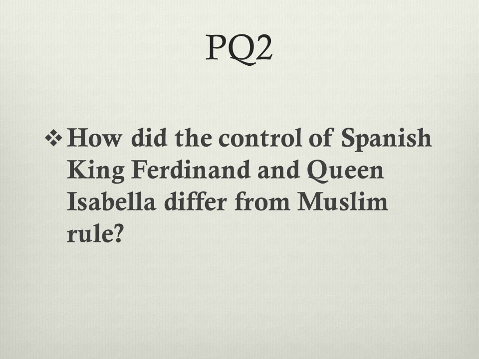 PQ2  How did the control of Spanish King Ferdinand and Queen Isabella differ from Muslim rule