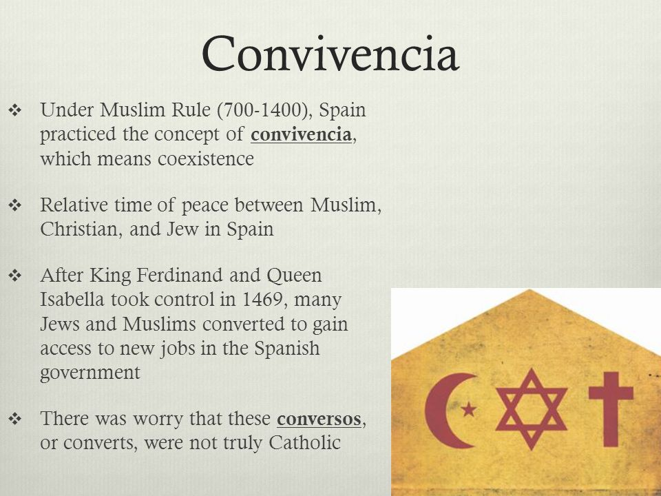 Convivencia  Under Muslim Rule ( ), Spain practiced the concept of convivencia, which means coexistence  Relative time of peace between Muslim, Christian, and Jew in Spain  After King Ferdinand and Queen Isabella took control in 1469, many Jews and Muslims converted to gain access to new jobs in the Spanish government  There was worry that these conversos, or converts, were not truly Catholic