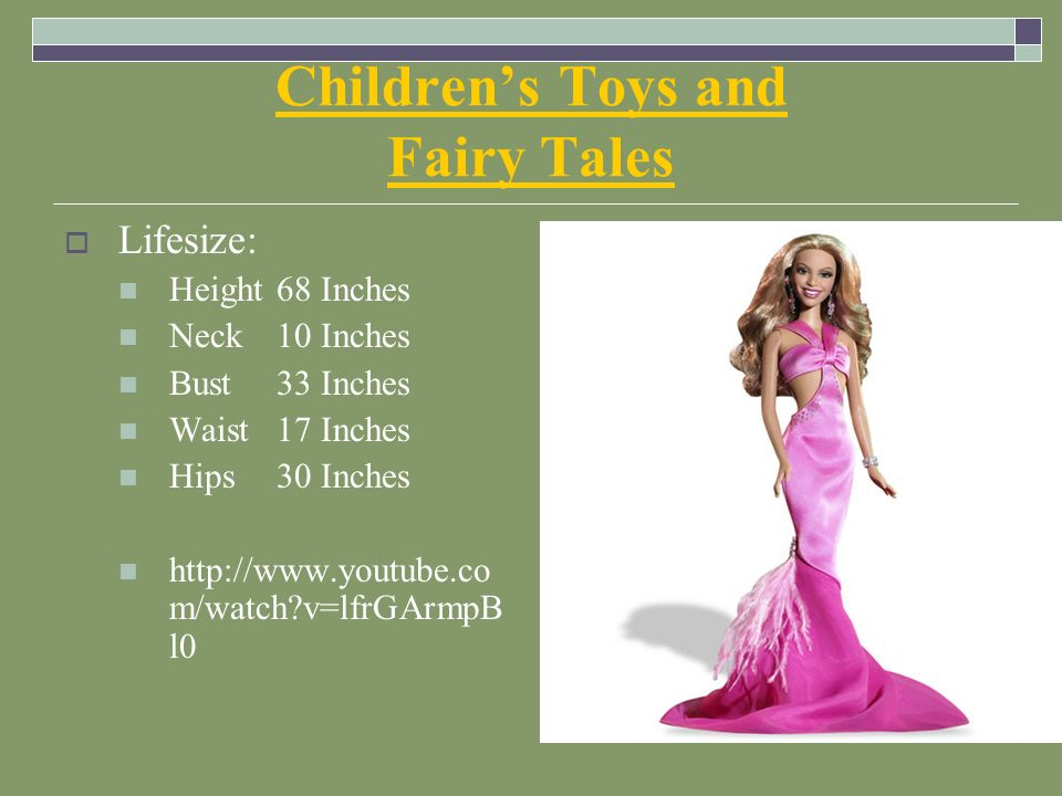 Children's Toys and Fairy Tales  Lifesize: Height 68 Inches Neck10 Inches Bust33 Inches Waist17 Inches Hips30 Inches http://www.youtube.co m/watch v=lfrGArmpB l0