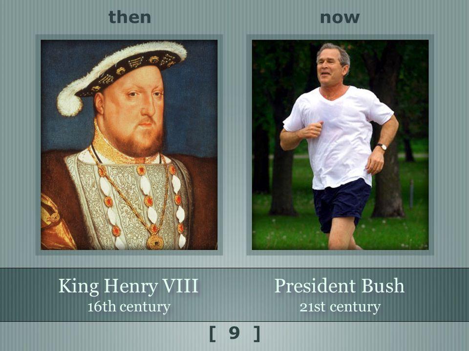 now King Henry VIII 16th century King Henry VIII 16th century then [ 9 ] President Bush 21st century President Bush 21st century