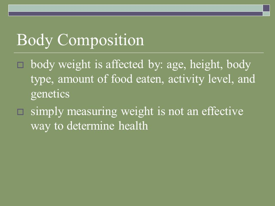 Body Composition  body weight is affected by: age, height, body type, amount of food eaten, activity level, and genetics  simply measuring weight is not an effective way to determine health