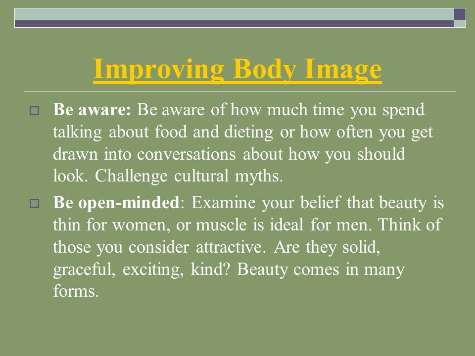 Improving Body Image  Be aware: Be aware of how much time you spend talking about food and dieting or how often you get drawn into conversations about how you should look.