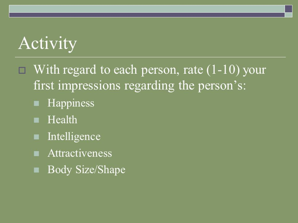 Activity  With regard to each person, rate (1-10) your first impressions regarding the person's: Happiness Health Intelligence Attractiveness Body Size/Shape