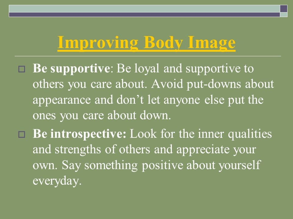 Improving Body Image  Be supportive: Be loyal and supportive to others you care about.