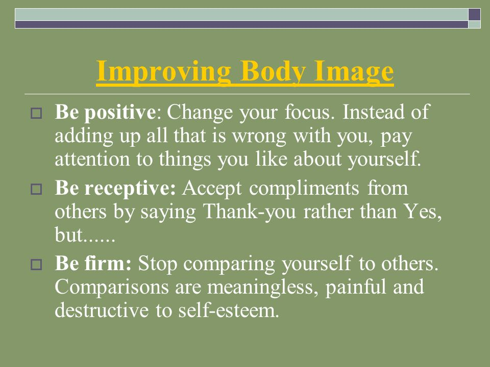 Improving Body Image  Be positive: Change your focus.