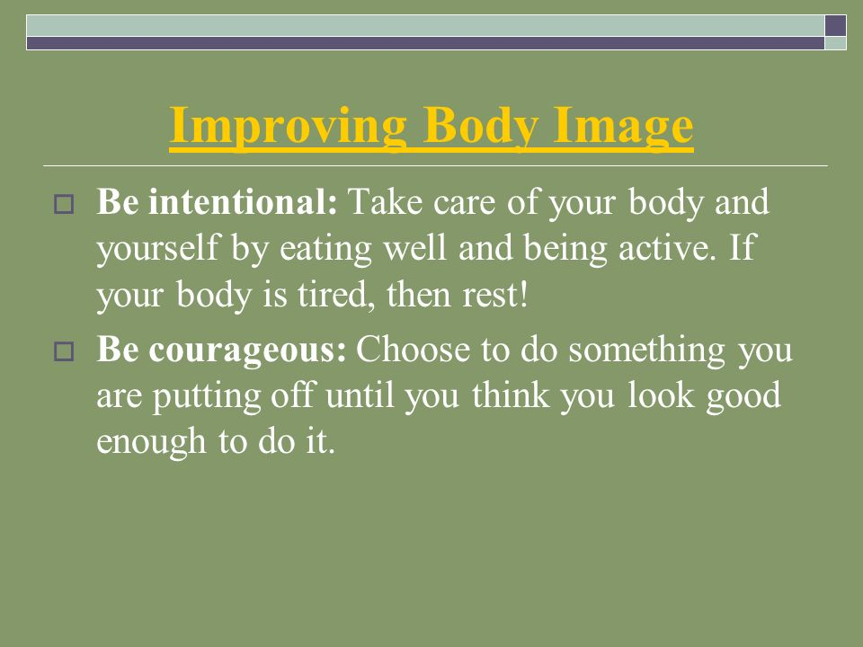 Improving Body Image  Be intentional: Take care of your body and yourself by eating well and being active.