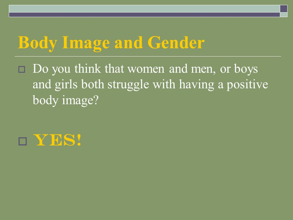 Body Image and Gender  Do you think that women and men, or boys and girls both struggle with having a positive body image.