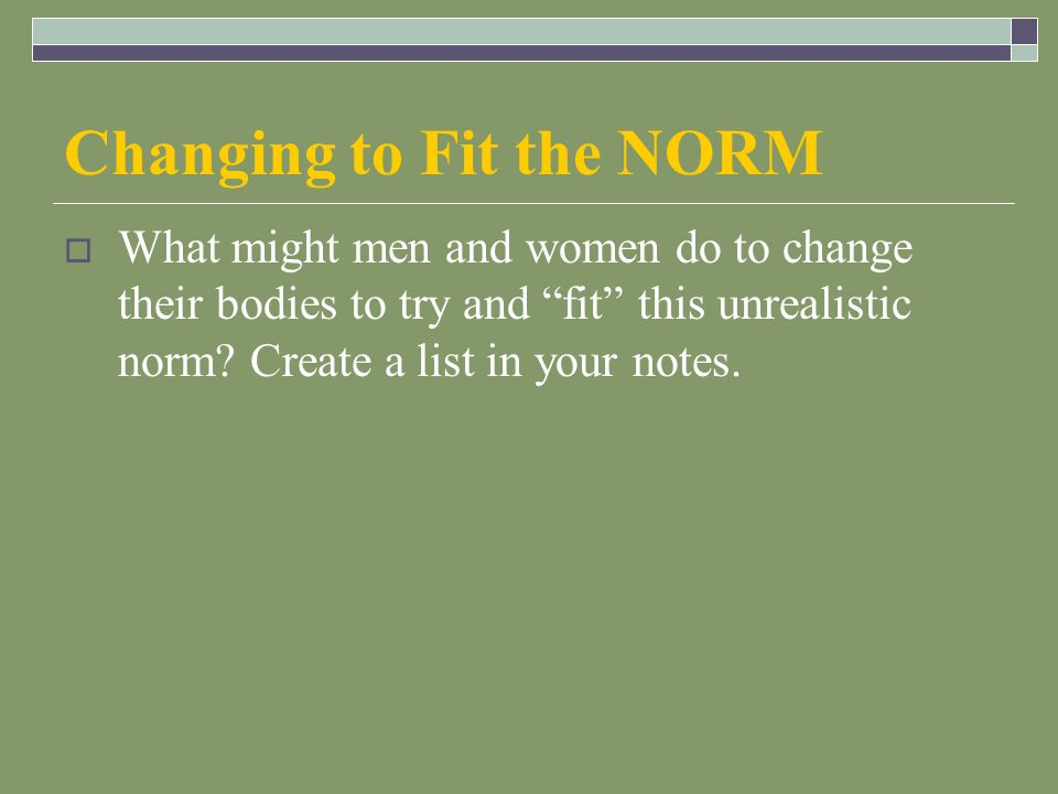 Changing to Fit the NORM  What might men and women do to change their bodies to try and fit this unrealistic norm.