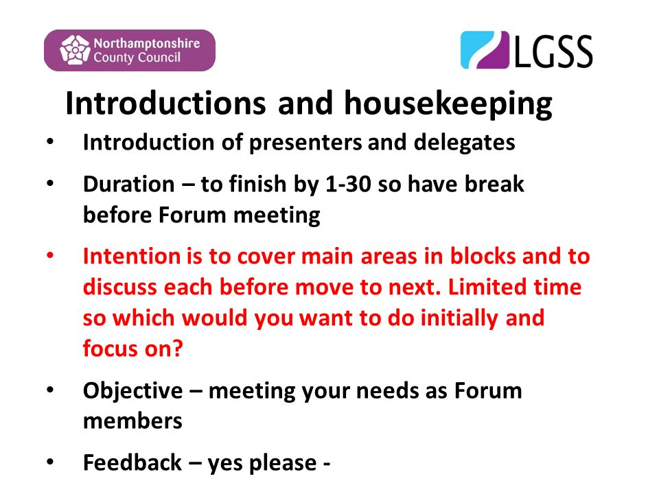 Introductions and housekeeping Introduction of presenters and delegates Duration – to finish by 1-30 so have break before Forum meeting Intention is to cover main areas in blocks and to discuss each before move to next.