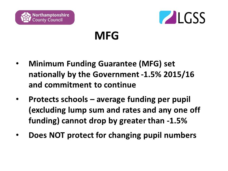MFG Minimum Funding Guarantee (MFG) set nationally by the Government -1.5% 2015/16 and commitment to continue Protects schools – average funding per pupil (excluding lump sum and rates and any one off funding) cannot drop by greater than -1.5% Does NOT protect for changing pupil numbers