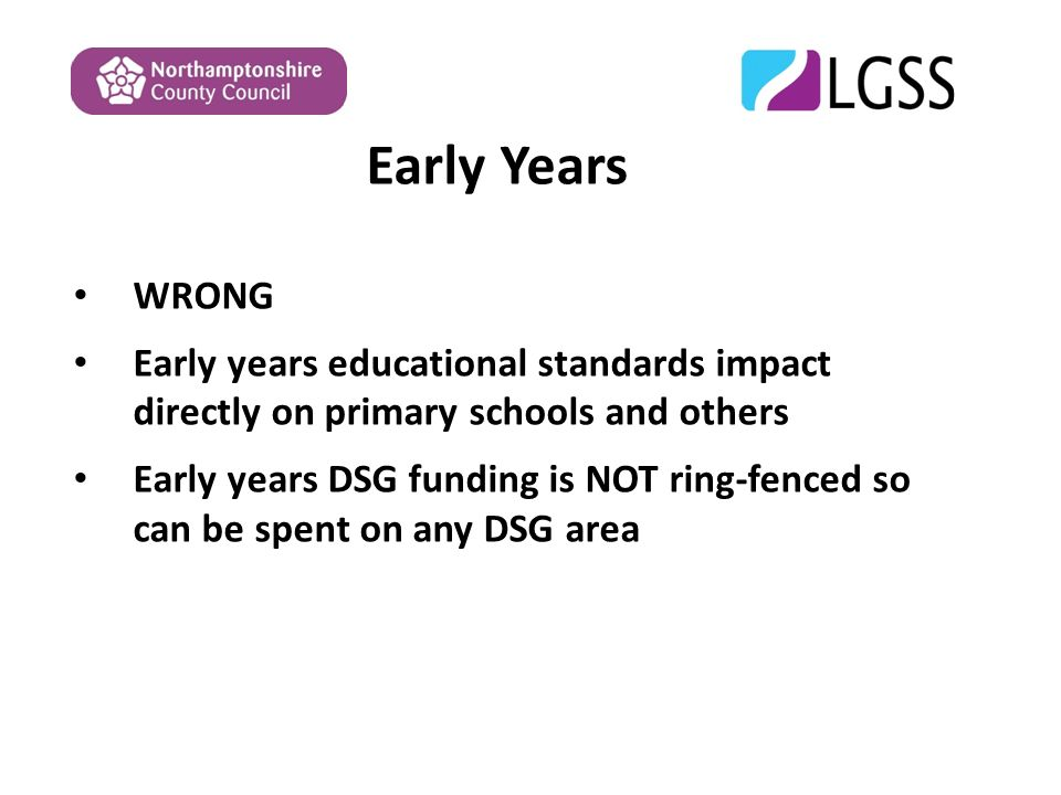 Early Years WRONG Early years educational standards impact directly on primary schools and others Early years DSG funding is NOT ring-fenced so can be spent on any DSG area