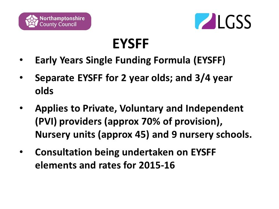 EYSFF Early Years Single Funding Formula (EYSFF) Separate EYSFF for 2 year olds; and 3/4 year olds Applies to Private, Voluntary and Independent (PVI) providers (approx 70% of provision), Nursery units (approx 45) and 9 nursery schools.