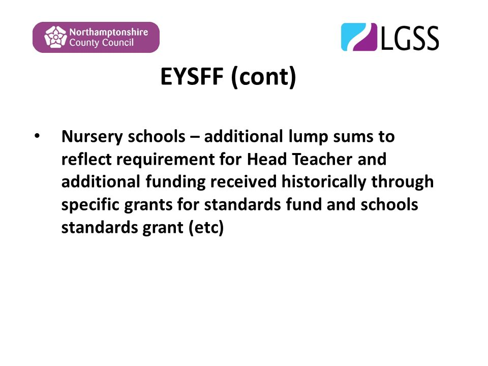 EYSFF (cont) Nursery schools – additional lump sums to reflect requirement for Head Teacher and additional funding received historically through specific grants for standards fund and schools standards grant (etc)
