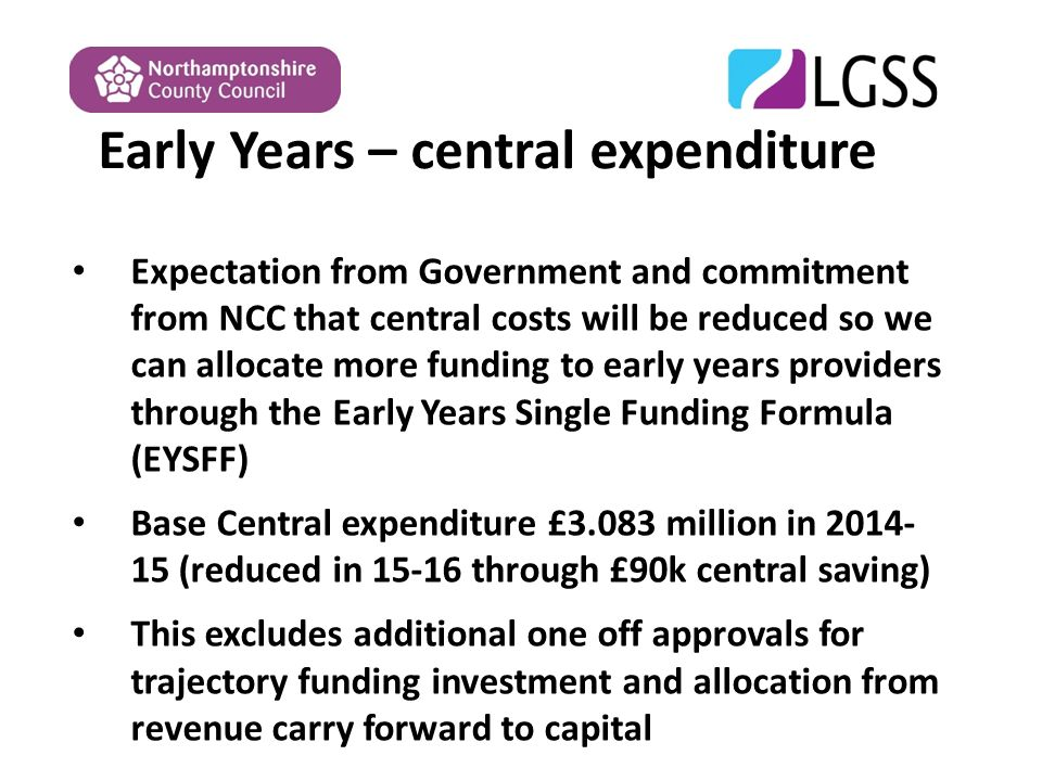 Early Years – central expenditure Expectation from Government and commitment from NCC that central costs will be reduced so we can allocate more funding to early years providers through the Early Years Single Funding Formula (EYSFF) Base Central expenditure £3.083 million in (reduced in through £90k central saving) This excludes additional one off approvals for trajectory funding investment and allocation from revenue carry forward to capital