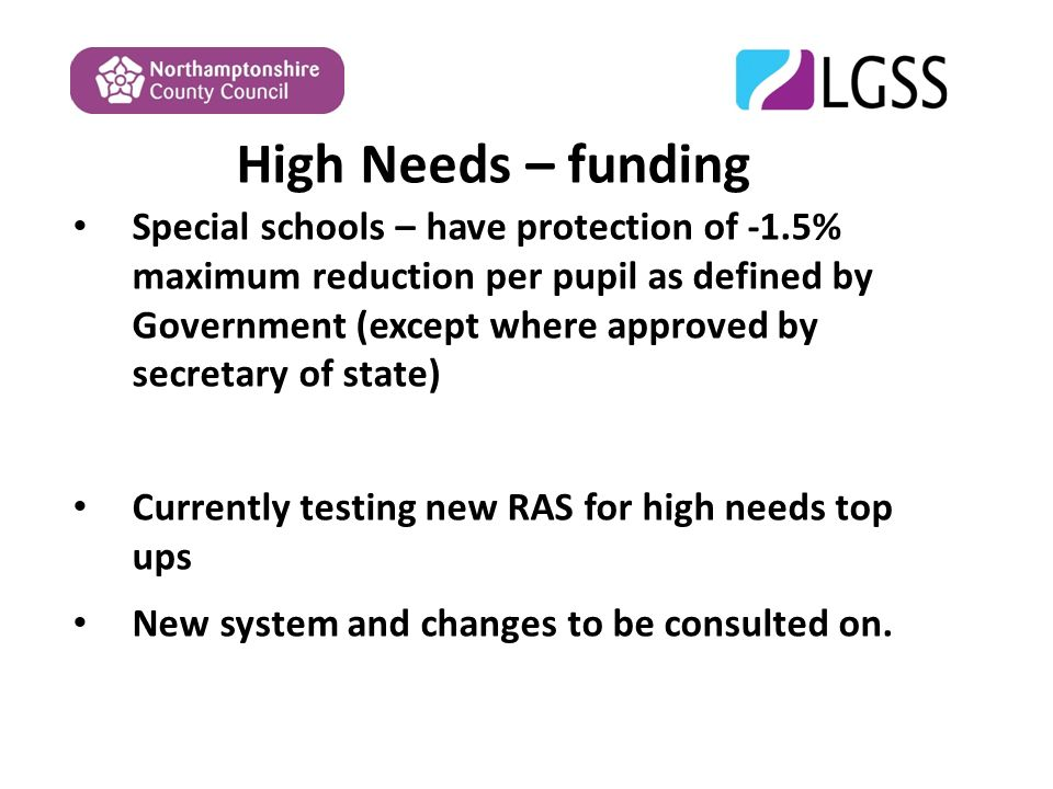 High Needs – funding Special schools – have protection of -1.5% maximum reduction per pupil as defined by Government (except where approved by secretary of state) Currently testing new RAS for high needs top ups New system and changes to be consulted on.