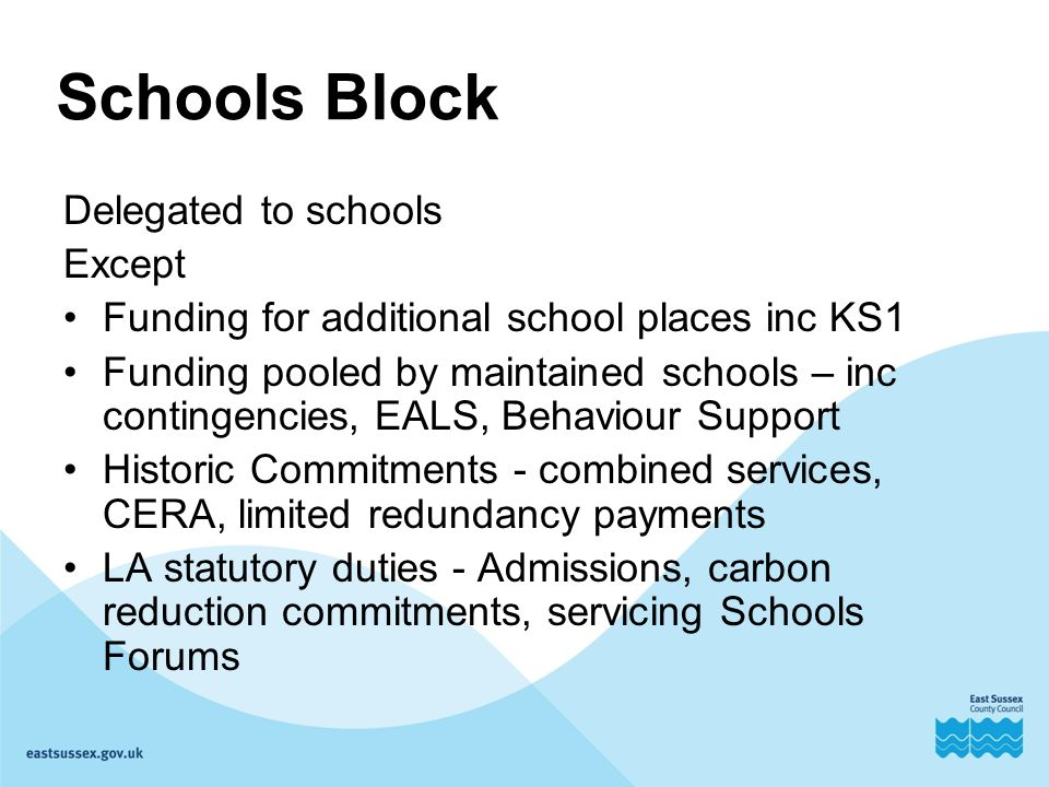 Delegated to schools Except Funding for additional school places inc KS1 Funding pooled by maintained schools – inc contingencies, EALS, Behaviour Support Historic Commitments - combined services, CERA, limited redundancy payments LA statutory duties - Admissions, carbon reduction commitments, servicing Schools Forums