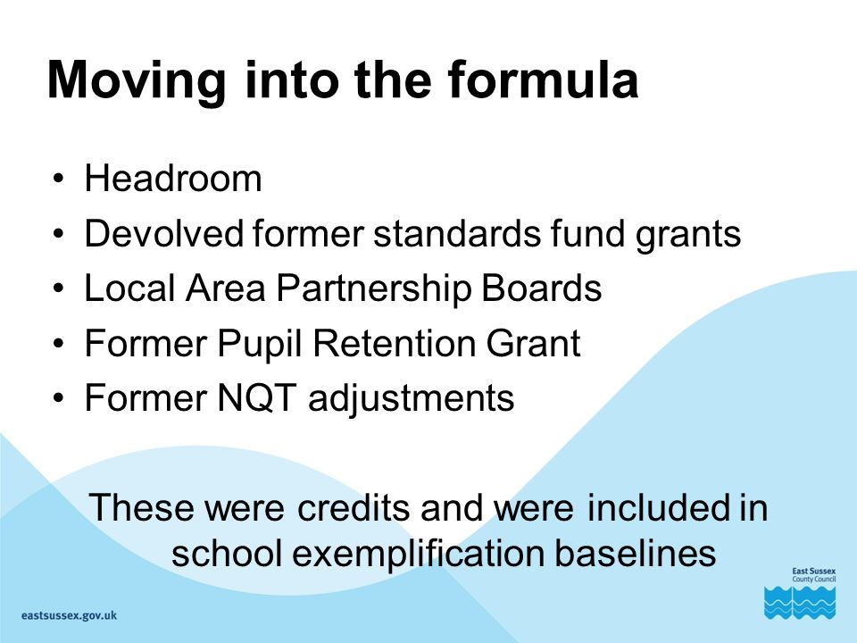Moving into the formula Headroom Devolved former standards fund grants Local Area Partnership Boards Former Pupil Retention Grant Former NQT adjustments These were credits and were included in school exemplification baselines