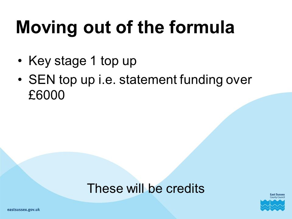Moving out of the formula Key stage 1 top up SEN top up i.e.