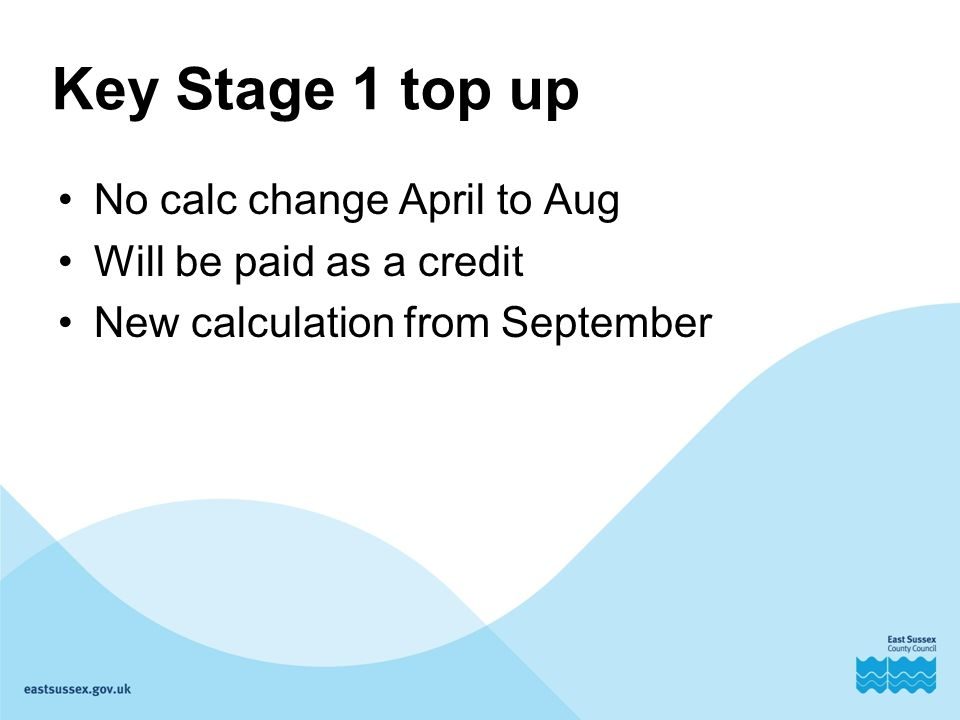 Key Stage 1 top up No calc change April to Aug Will be paid as a credit New calculation from September