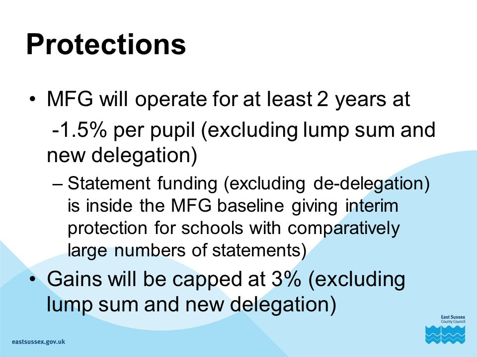 MFG will operate for at least 2 years at -1.5% per pupil (excluding lump sum and new delegation) –Statement funding (excluding de-delegation) is inside the MFG baseline giving interim protection for schools with comparatively large numbers of statements) Gains will be capped at 3% (excluding lump sum and new delegation)
