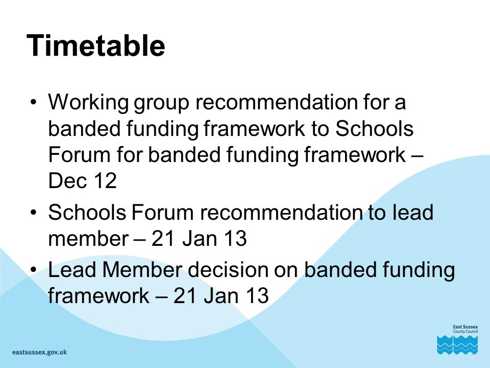 Timetable Working group recommendation for a banded funding framework to Schools Forum for banded funding framework – Dec 12 Schools Forum recommendation to lead member – 21 Jan 13 Lead Member decision on banded funding framework – 21 Jan 13