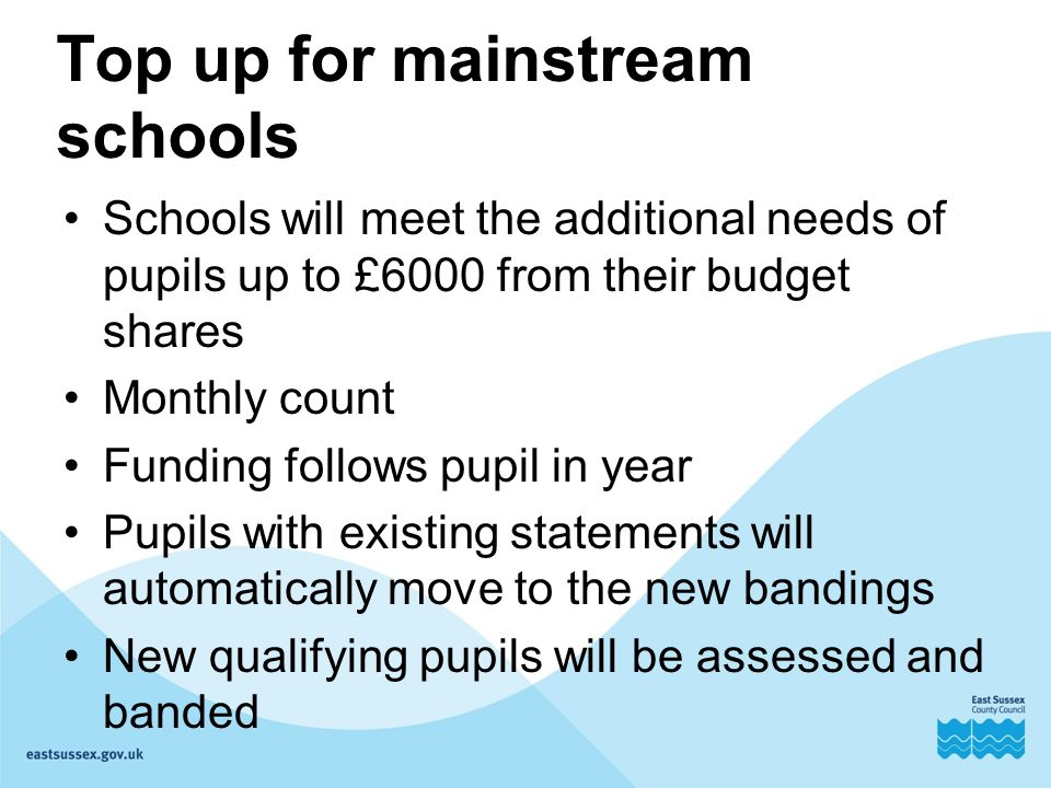 Top up for mainstream schools Schools will meet the additional needs of pupils up to £6000 from their budget shares Monthly count Funding follows pupil in year Pupils with existing statements will automatically move to the new bandings New qualifying pupils will be assessed and banded