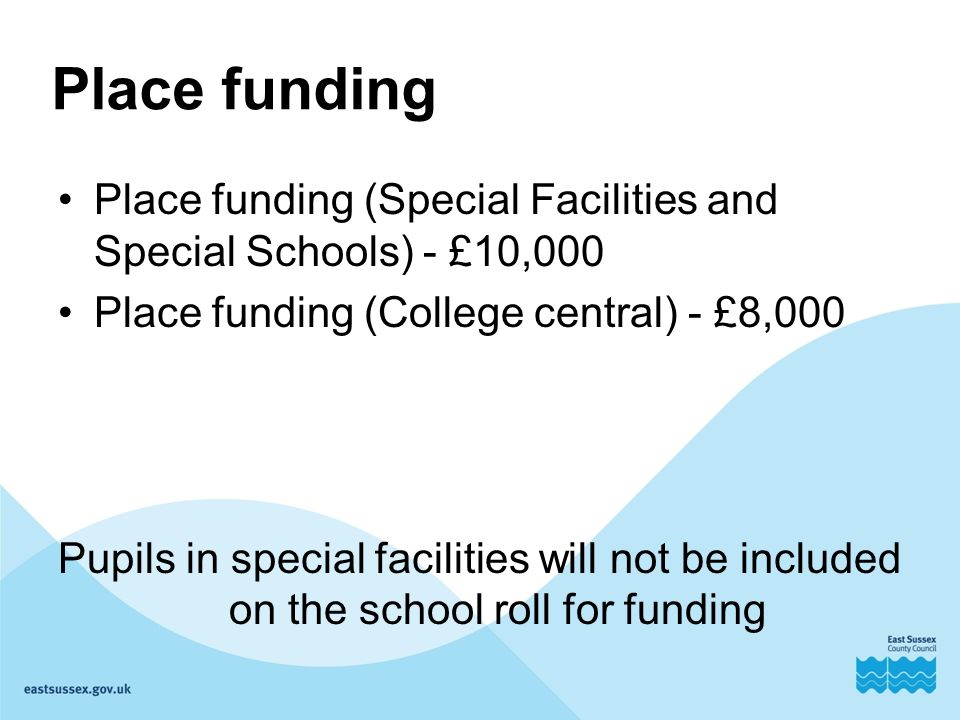 Place funding Place funding (Special Facilities and Special Schools) - £10,000 Place funding (College central) - £8,000 Pupils in special facilities will not be included on the school roll for funding