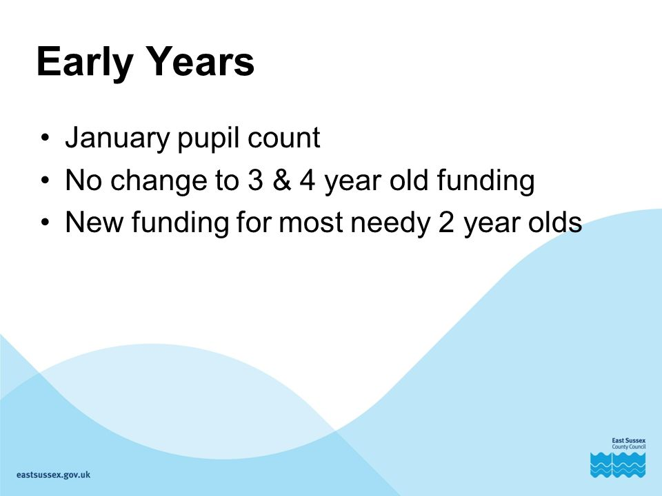 Early Years January pupil count No change to 3 & 4 year old funding New funding for most needy 2 year olds