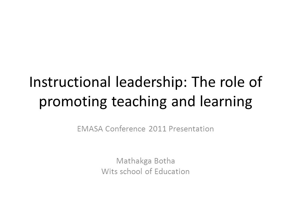 Instructional leadership: The role of promoting teaching and learning EMASA Conference 2011 Presentation Mathakga Botha Wits school of Education