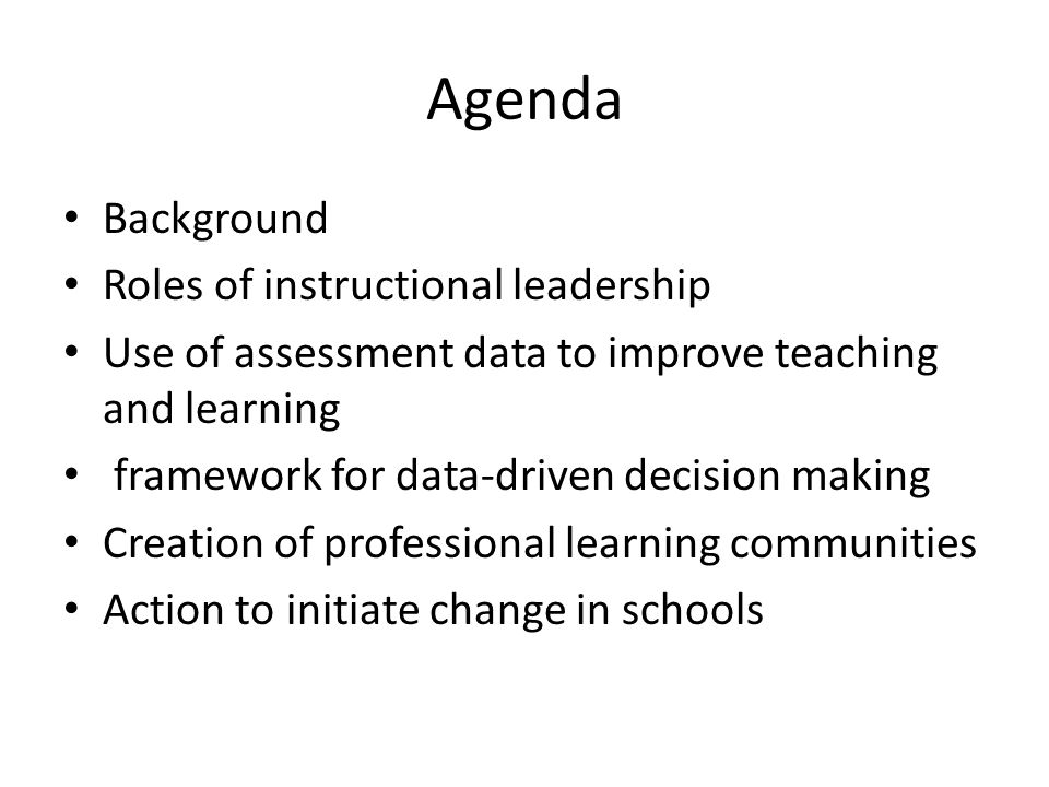 Agenda Background Roles of instructional leadership Use of assessment data to improve teaching and learning framework for data-driven decision making Creation of professional learning communities Action to initiate change in schools