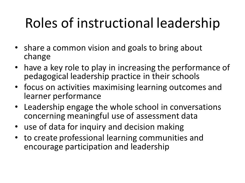 Roles of instructional leadership share a common vision and goals to bring about change have a key role to play in increasing the performance of pedagogical leadership practice in their schools focus on activities maximising learning outcomes and learner performance Leadership engage the whole school in conversations concerning meaningful use of assessment data use of data for inquiry and decision making to create professional learning communities and encourage participation and leadership