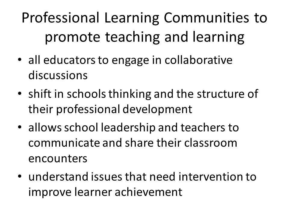 Professional Learning Communities to promote teaching and learning all educators to engage in collaborative discussions shift in schools thinking and the structure of their professional development allows school leadership and teachers to communicate and share their classroom encounters understand issues that need intervention to improve learner achievement