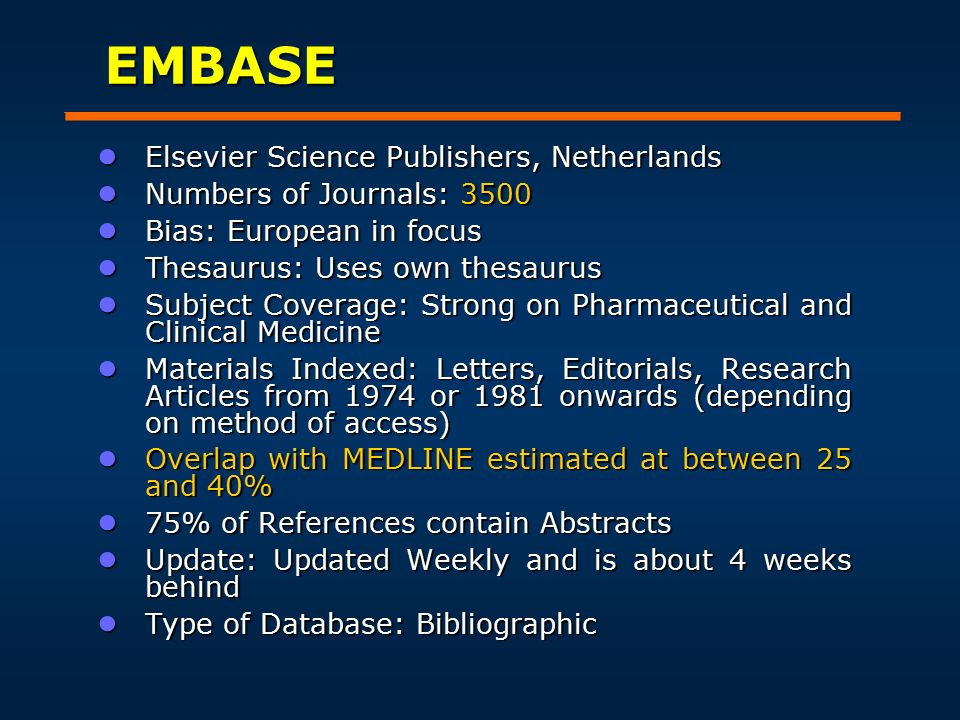 EMBASE ● Elsevier Science Publishers, Netherlands ● Numbers of Journals: 3500 ● Bias: European in focus ● Thesaurus: Uses own thesaurus ● Subject Coverage: Strong on Pharmaceutical and Clinical Medicine ● Materials Indexed: Letters, Editorials, Research Articles from 1974 or 1981 onwards (depending on method of access) ● Overlap with MEDLINE estimated at between 25 and 40% ● 75% of References contain Abstracts ● Update: Updated Weekly and is about 4 weeks behind ● Type of Database: Bibliographic