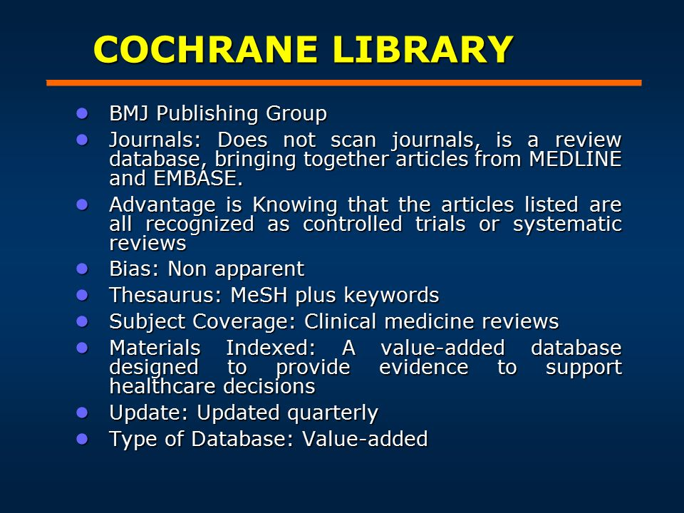 COCHRANE LIBRARY ● BMJ Publishing Group ● Journals: Does not scan journals, is a review database, bringing together articles from MEDLINE and EMBASE.