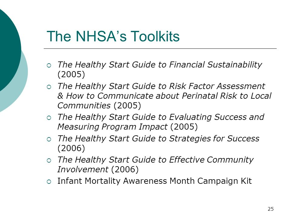 25 The NHSA's Toolkits  The Healthy Start Guide to Financial Sustainability (2005)  The Healthy Start Guide to Risk Factor Assessment & How to Communicate about Perinatal Risk to Local Communities (2005)  The Healthy Start Guide to Evaluating Success and Measuring Program Impact (2005)  The Healthy Start Guide to Strategies for Success (2006)  The Healthy Start Guide to Effective Community Involvement (2006)  Infant Mortality Awareness Month Campaign Kit